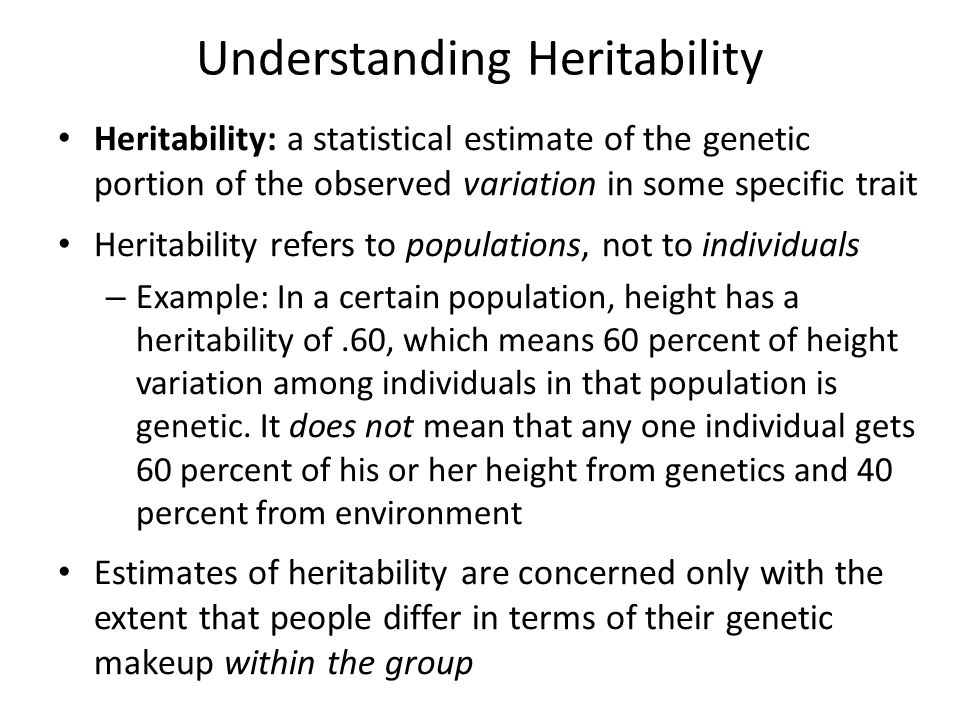 Understanding Heritability Heritability: a statistical estimate of the genetic portion of the observed variation in some specific trait Heritability refers to populations, not to individuals – Example: In a certain population, height has a heritability of.60, which means 60 percent of height variation among individuals in that population is genetic.