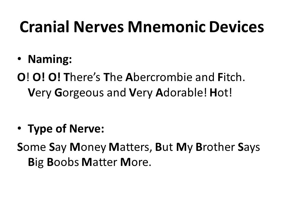 Cranial Nerves Mnemonic Devices Naming: O! O! O! There's The Abercrombie and Fitch. Very Gorgeous and Very Adorable! Hot! Type of Nerve: Some Say Mone