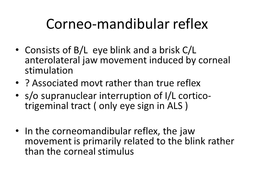 Corneo-mandibular reflex Consists of B/L eye blink and a brisk C/L anterolateral jaw movement induced by corneal stimulation ? Associated movt rather