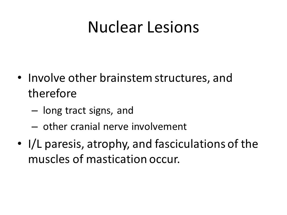 Nuclear Lesions Involve other brainstem structures, and therefore – long tract signs, and – other cranial nerve involvement I/L paresis, atrophy, and