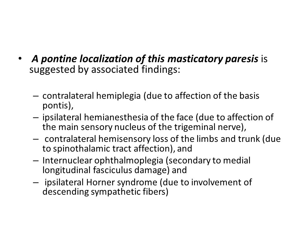 A pontine localization of this masticatory paresis is suggested by associated findings: – contralateral hemiplegia (due to affection of the basis pont