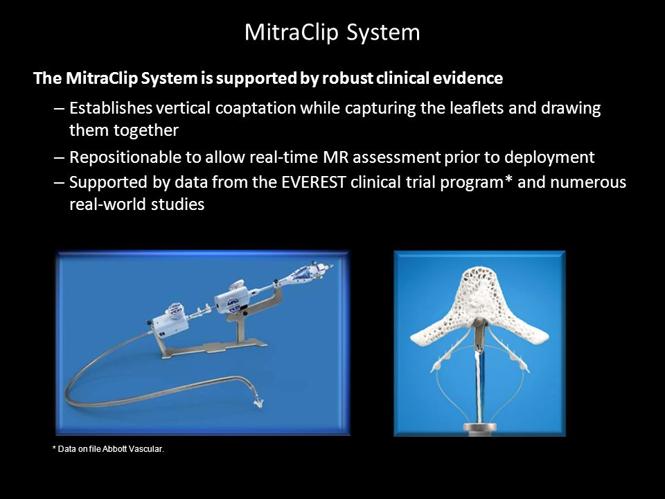MitraClip System The MitraClip System is supported by robust clinical evidence – Establishes vertical coaptation while capturing the leaflets and drawing them together – Repositionable to allow real-time MR assessment prior to deployment – Supported by data from the EVEREST clinical trial program* and numerous real-world studies * Data on file Abbott Vascular.