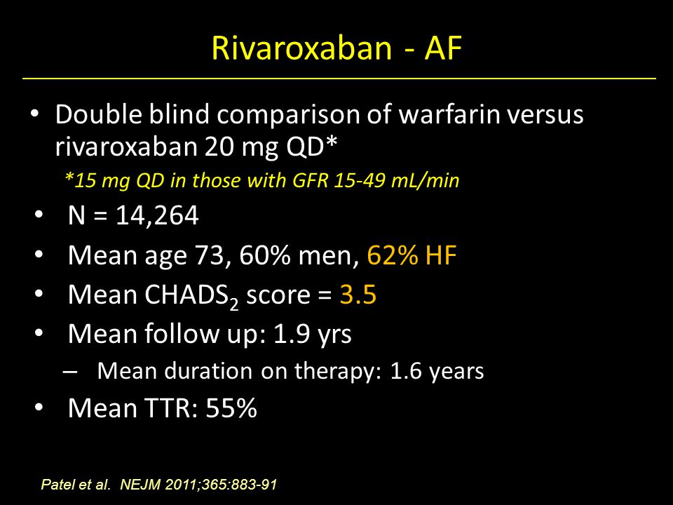 Rivaroxaban - AF Double blind comparison of warfarin versus rivaroxaban 20 mg QD* *15 mg QD in those with GFR 15-49 mL/min N = 14,264 Mean age 73, 60% men, 62% HF Mean CHADS 2 score = 3.5 Mean follow up: 1.9 yrs – Mean duration on therapy: 1.6 years Mean TTR: 55% Patel et al.