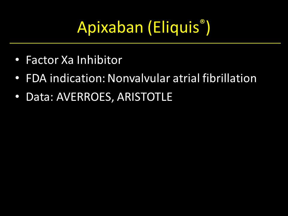 Apixaban (Eliquis ® ) Factor Xa Inhibitor FDA indication: Nonvalvular atrial fibrillation Data: AVERROES, ARISTOTLE