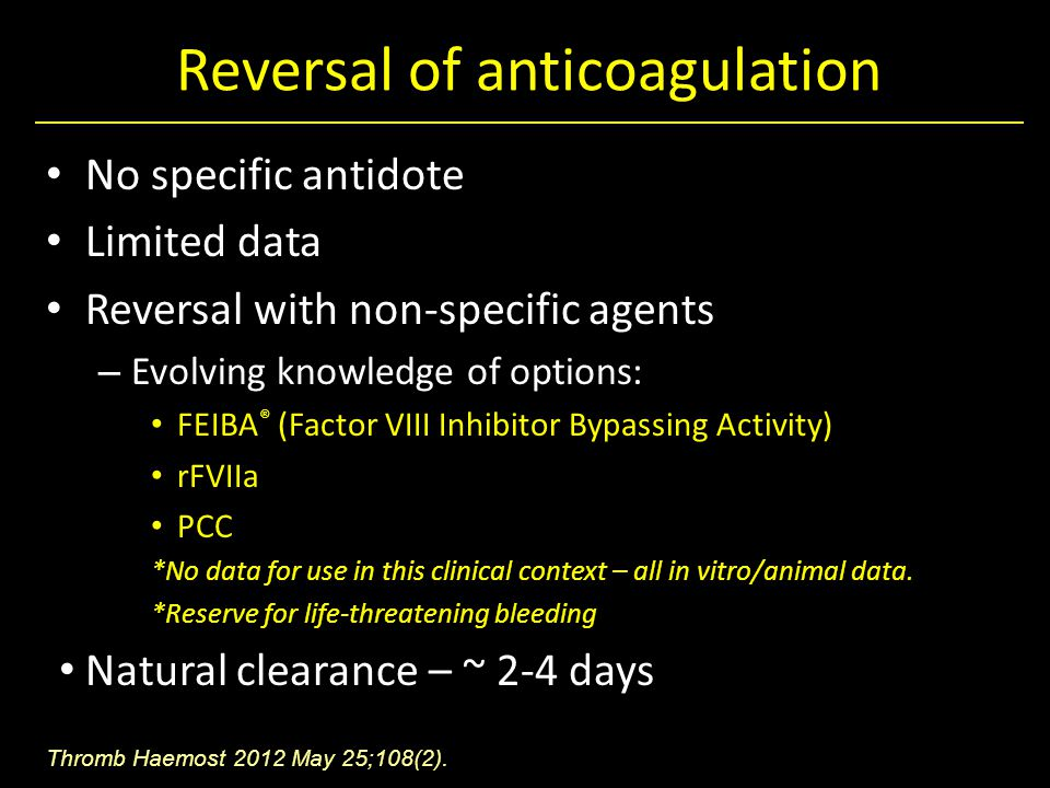 Reversal of anticoagulation No specific antidote Limited data Reversal with non-specific agents – Evolving knowledge of options: FEIBA ® (Factor VIII Inhibitor Bypassing Activity) rFVIIa PCC *No data for use in this clinical context – all in vitro/animal data.