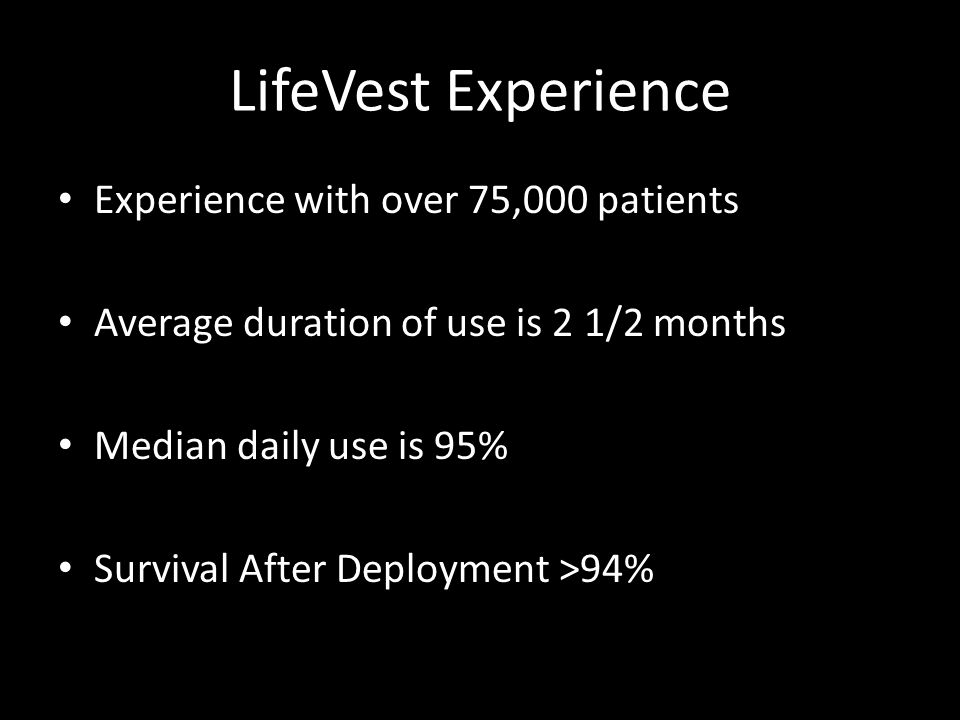 LifeVest Experience Experience with over 75,000 patients Average duration of use is 2 1/2 months Median daily use is 95% Survival After Deployment >94%