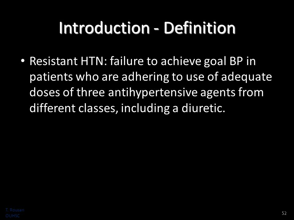 Introduction - Definition Resistant HTN: failure to achieve goal BP in patients who are adhering to use of adequate doses of three antihypertensive agents from different classes, including a diuretic.