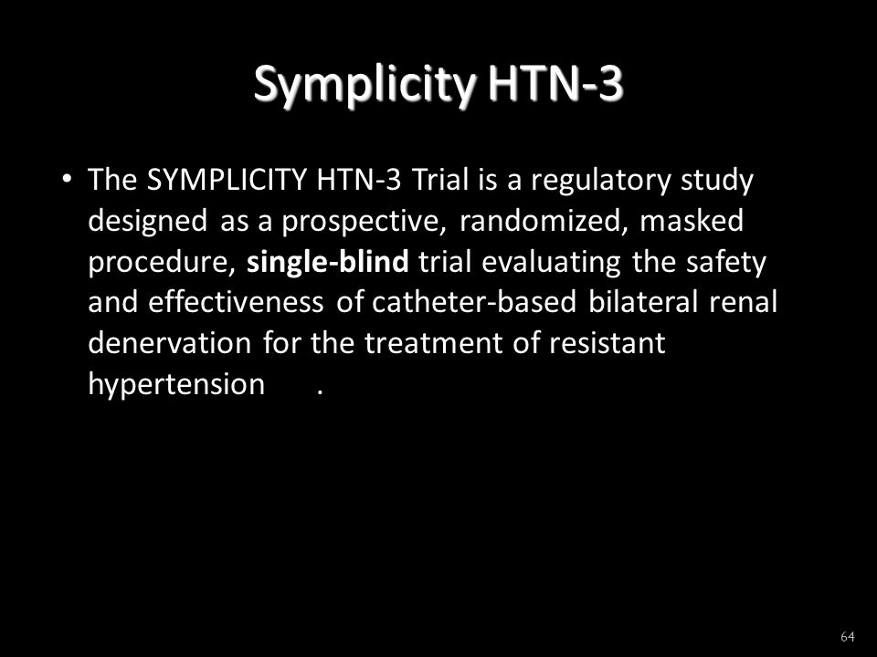 Symplicity HTN-3 The SYMPLICITY HTN-3 Trial is a regulatory study designed as a prospective, randomized, masked procedure, single-blind trial evaluating the safety and effectiveness of catheter-based bilateral renal denervation for the treatment of resistant hypertension.