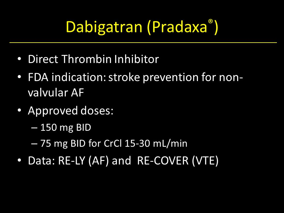 Dabigatran (Pradaxa ® ) Direct Thrombin Inhibitor FDA indication: stroke prevention for non- valvular AF Approved doses: – 150 mg BID – 75 mg BID for CrCl 15-30 mL/min Data: RE-LY (AF) and RE-COVER (VTE)