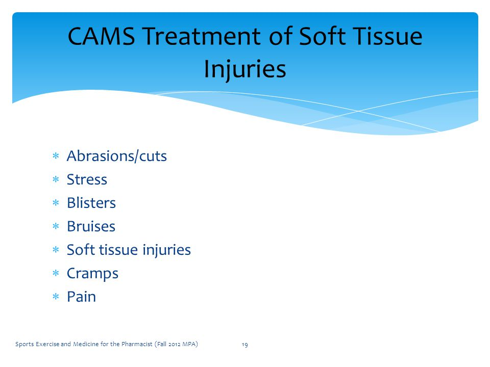  Abrasions/cuts  Stress  Blisters  Bruises  Soft tissue injuries  Cramps  Pain CAMS Treatment of Soft Tissue Injuries Sports Exercise and Medicine for the Pharmacist (Fall 2012 MPA)19