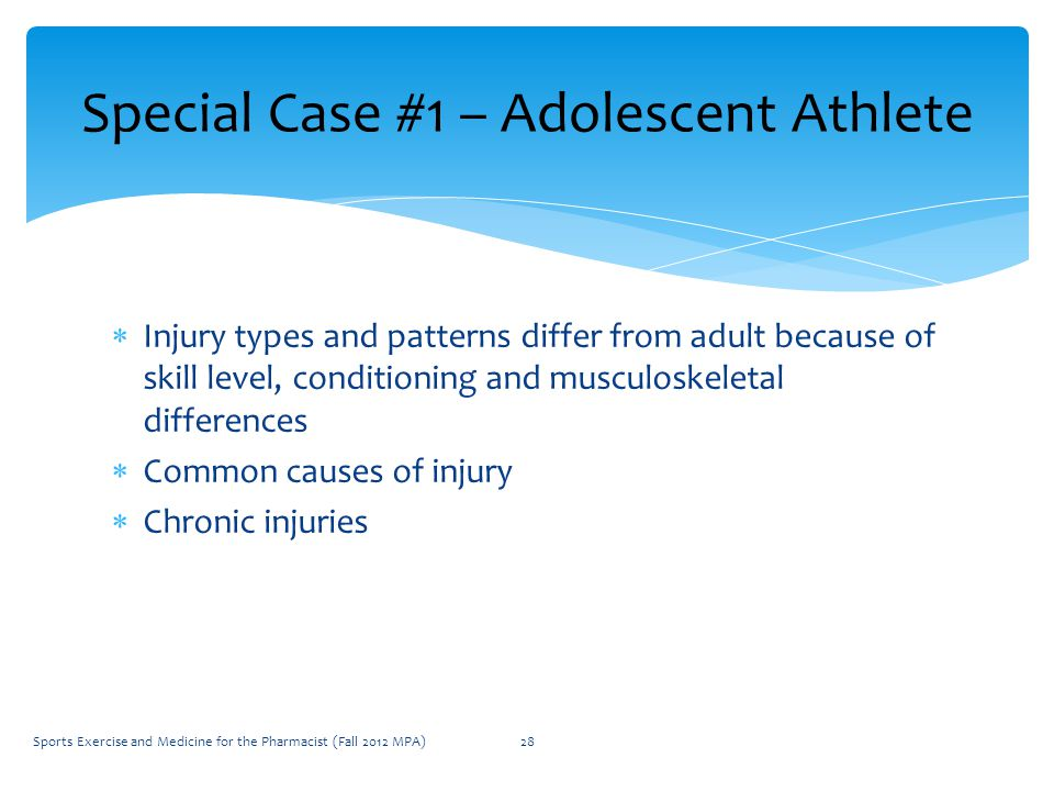  Injury types and patterns differ from adult because of skill level, conditioning and musculoskeletal differences  Common causes of injury  Chronic injuries Special Case #1 – Adolescent Athlete Sports Exercise and Medicine for the Pharmacist (Fall 2012 MPA)28