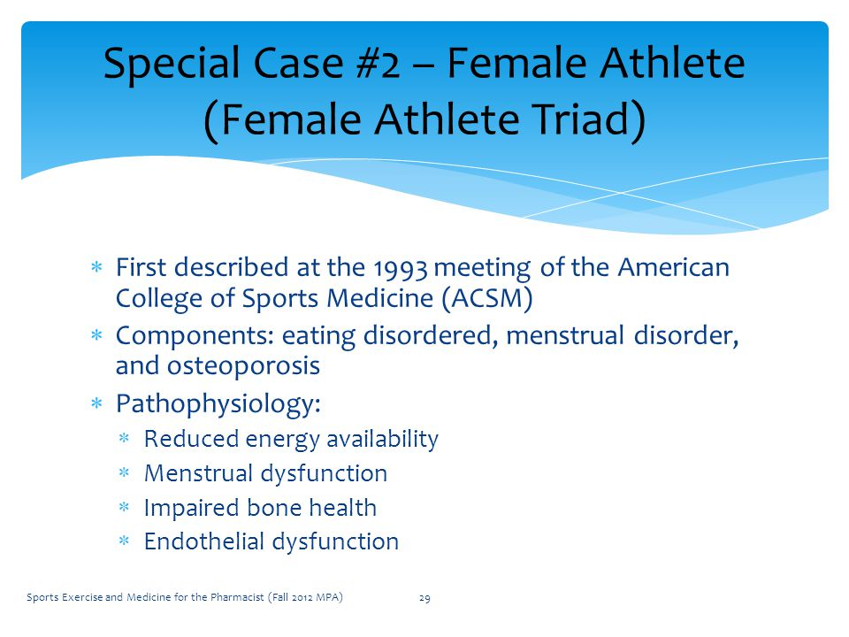  First described at the 1993 meeting of the American College of Sports Medicine (ACSM)  Components: eating disordered, menstrual disorder, and osteoporosis  Pathophysiology:  Reduced energy availability  Menstrual dysfunction  Impaired bone health  Endothelial dysfunction Special Case #2 – Female Athlete (Female Athlete Triad) Sports Exercise and Medicine for the Pharmacist (Fall 2012 MPA)29