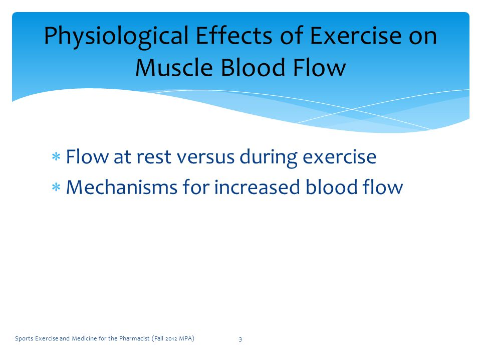  Flow at rest versus during exercise  Mechanisms for increased blood flow Physiological Effects of Exercise on Muscle Blood Flow Sports Exercise and Medicine for the Pharmacist (Fall 2012 MPA)3