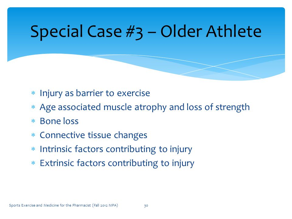  Injury as barrier to exercise  Age associated muscle atrophy and loss of strength  Bone loss  Connective tissue changes  Intrinsic factors contributing to injury  Extrinsic factors contributing to injury Special Case #3 – Older Athlete Sports Exercise and Medicine for the Pharmacist (Fall 2012 MPA)30