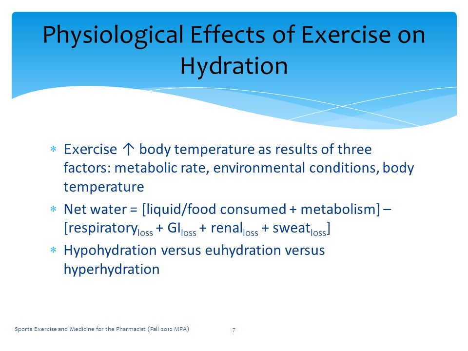  Exercise ↑ body temperature as results of three factors: metabolic rate, environmental conditions, body temperature  Net water = [liquid/food consumed + metabolism] – [respiratory loss + GI loss + renal loss + sweat loss ]  Hypohydration versus euhydration versus hyperhydration Physiological Effects of Exercise on Hydration Sports Exercise and Medicine for the Pharmacist (Fall 2012 MPA)7