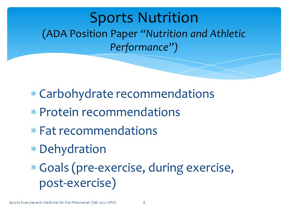  Carbohydrate recommendations  Protein recommendations  Fat recommendations  Dehydration  Goals (pre-exercise, during exercise, post-exercise) Sports Nutrition (ADA Position Paper Nutrition and Athletic Performance ) Sports Exercise and Medicine for the Pharmacist (Fall 2012 MPA)8