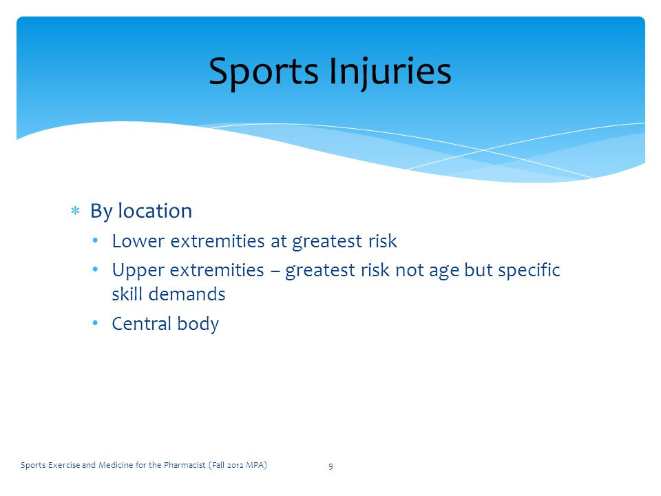  By location Lower extremities at greatest risk Upper extremities – greatest risk not age but specific skill demands Central body Sports Injuries Sports Exercise and Medicine for the Pharmacist (Fall 2012 MPA)9