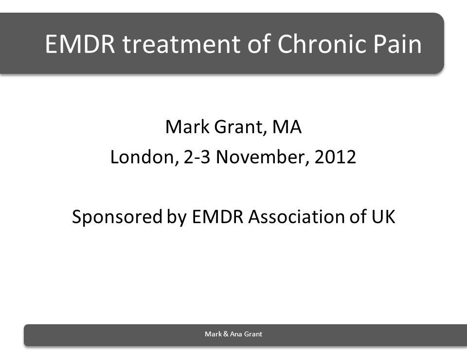 EMDR treatment of Chronic Pain Mark Grant, MA London, 2-3 November, 2012 Sponsored by EMDR Association of UK Mark & Ana Grant