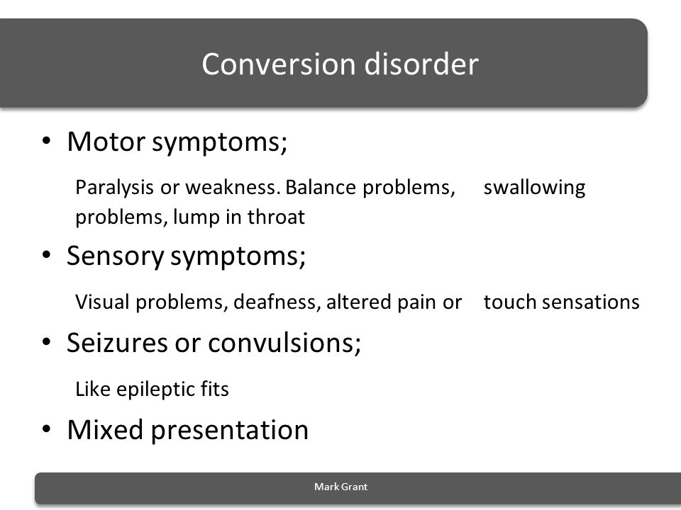 Conversion disorder Motor symptoms; Paralysis or weakness. Balance problems, swallowing problems, lump in throat Sensory symptoms; Visual problems, de