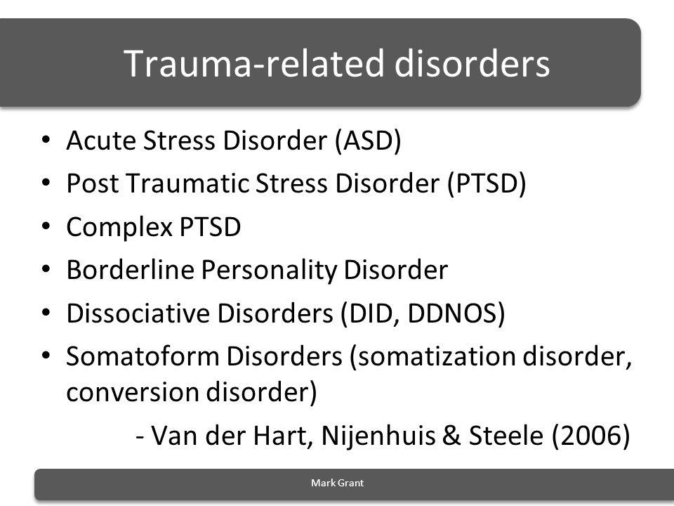 Trauma-related disorders Acute Stress Disorder (ASD) Post Traumatic Stress Disorder (PTSD) Complex PTSD Borderline Personality Disorder Dissociative D