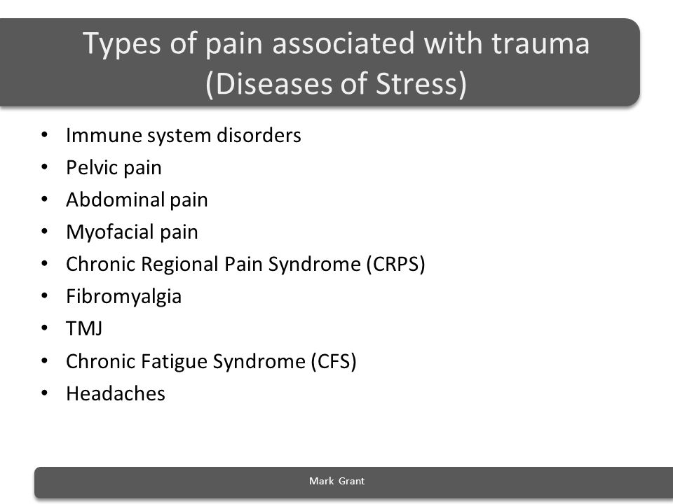 Types of pain associated with trauma (Diseases of Stress) Immune system disorders Pelvic pain Abdominal pain Myofacial pain Chronic Regional Pain Synd