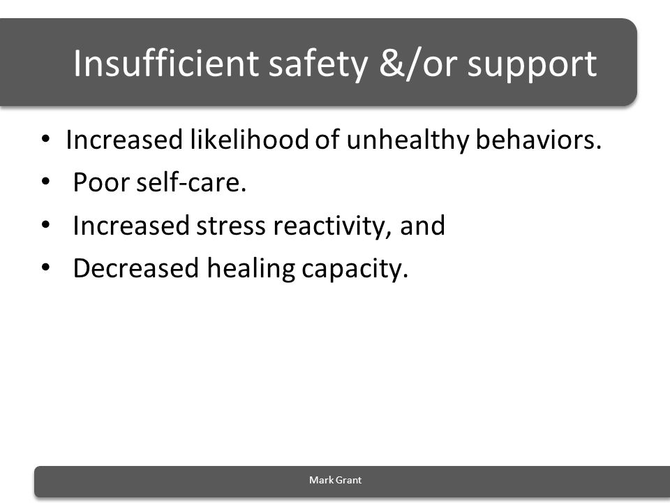 Insufficient safety &/or support Increased likelihood of unhealthy behaviors. Poor self-care. Increased stress reactivity, and Decreased healing capac