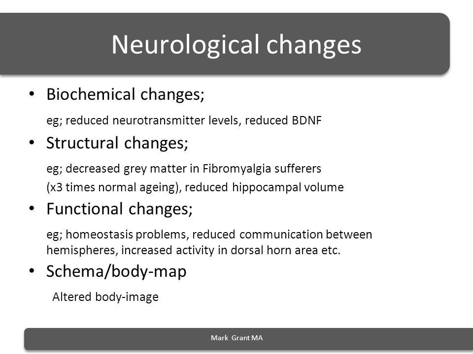 Mark Grant MA Neurological changes Biochemical changes; eg; reduced neurotransmitter levels, reduced BDNF Structural changes; eg; decreased grey matte