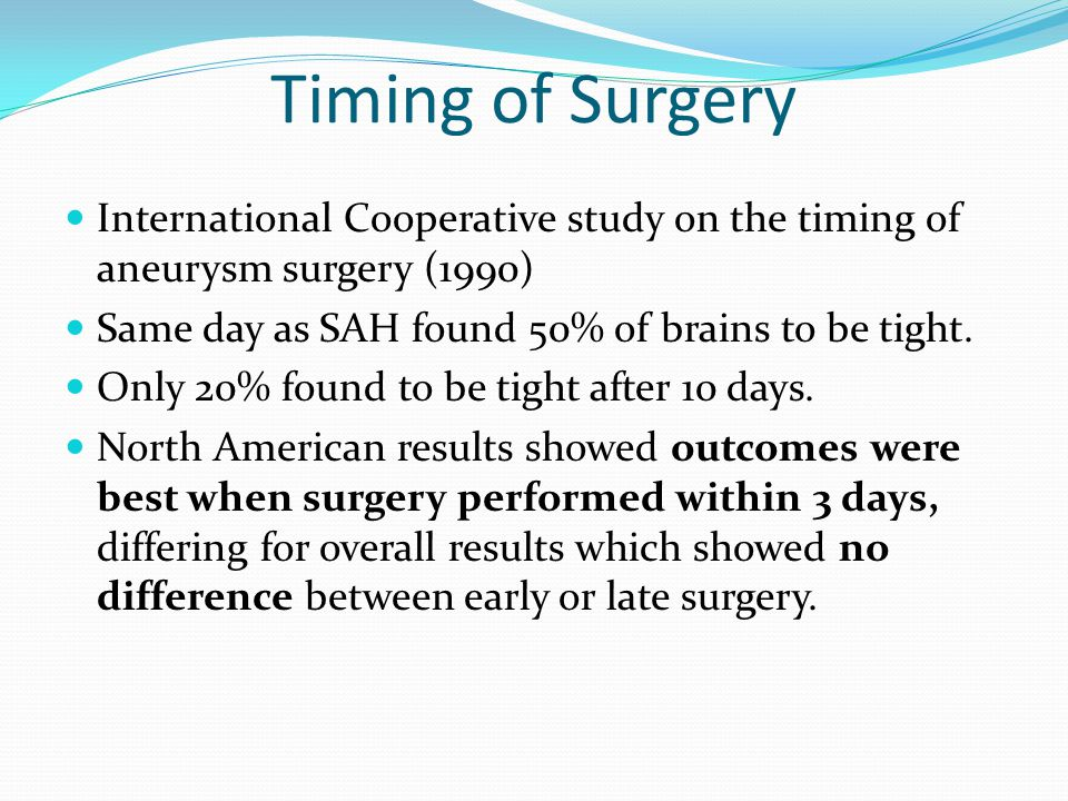 Timing of Surgery International Cooperative study on the timing of aneurysm surgery (1990) Same day as SAH found 50% of brains to be tight. Only 20% f