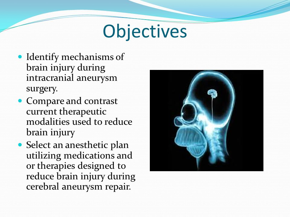 Objectives Identify mechanisms of brain injury during intracranial aneurysm surgery. Compare and contrast current therapeutic modalities used to reduc