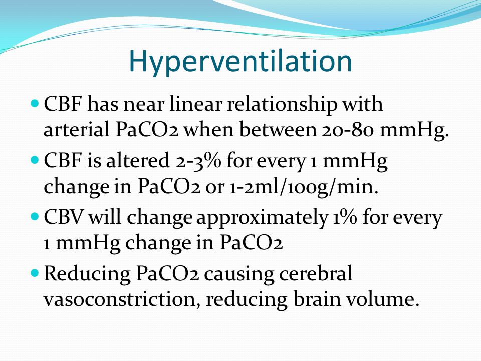 Hyperventilation CBF has near linear relationship with arterial PaCO2 when between 20-80 mmHg. CBF is altered 2-3% for every 1 mmHg change in PaCO2 or