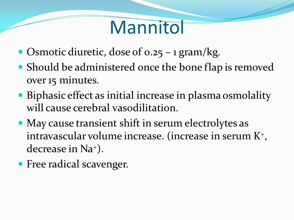Mannitol Osmotic diuretic, dose of 0.25 – 1 gram/kg. Should be administered once the bone flap is removed over 15 minutes. Biphasic effect as initial