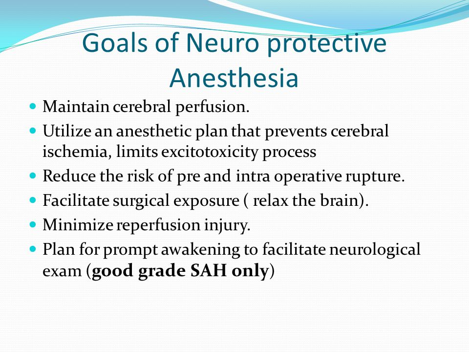 Goals of Neuro protective Anesthesia Maintain cerebral perfusion. Utilize an anesthetic plan that prevents cerebral ischemia, limits excitotoxicity pr