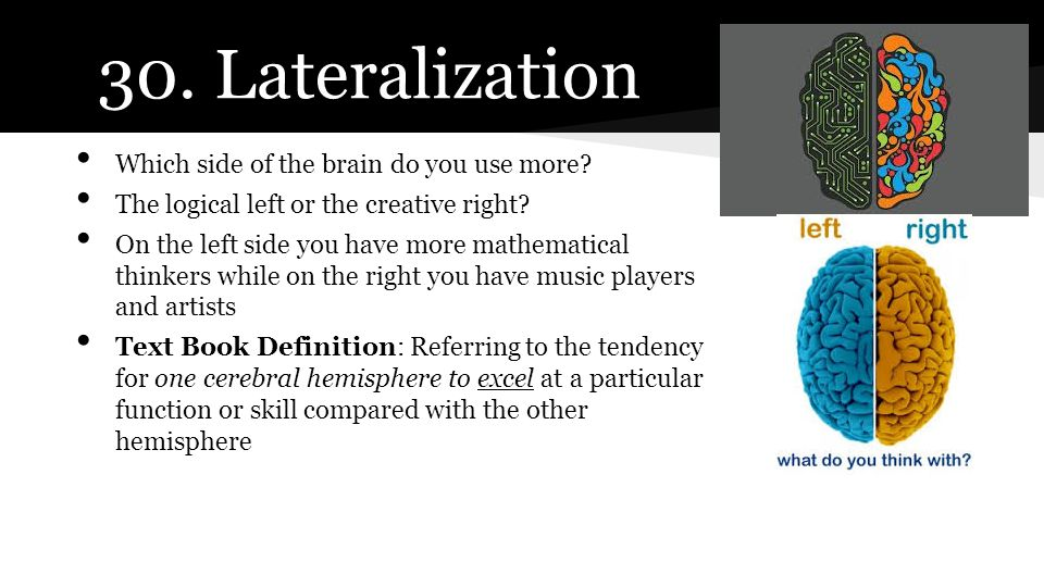 30. Lateralization Which side of the brain do you use more? The logical left or the creative right? On the left side you have more mathematical thinke