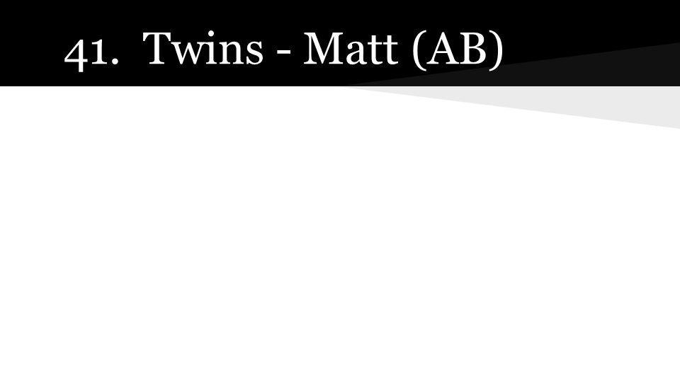 41. Twins - Matt (AB)