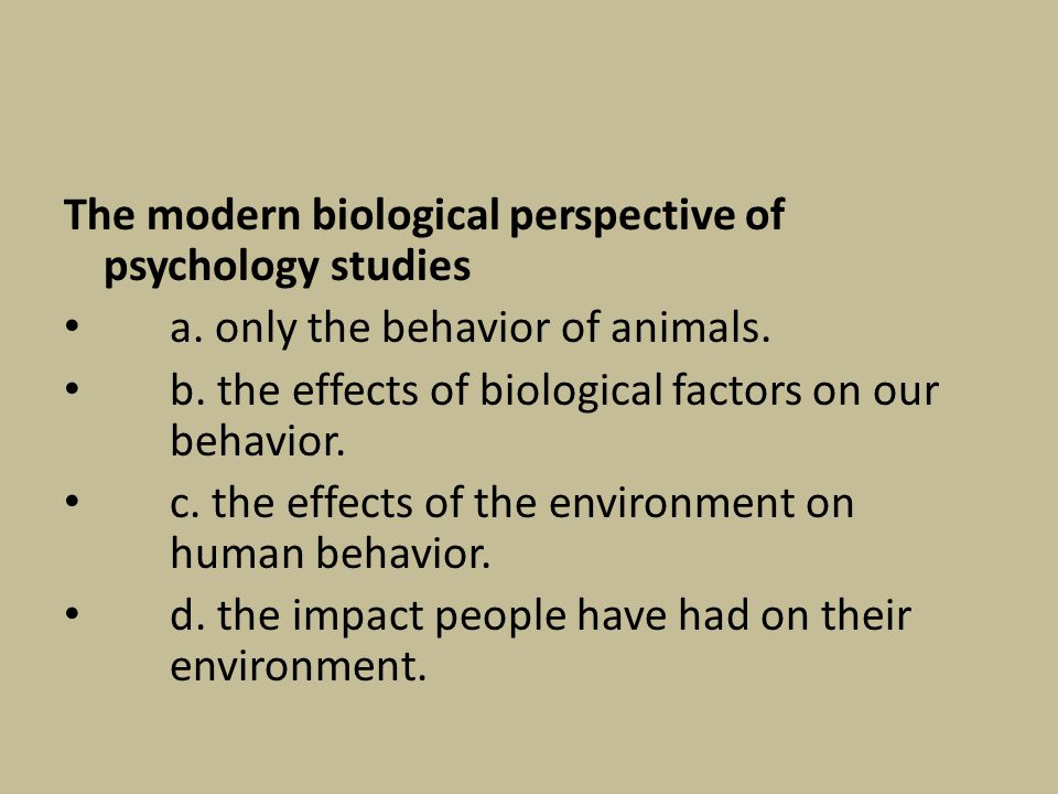 The modern biological perspective of psychology studies a. only the behavior of animals. b. the effects of biological factors on our behavior. c. the