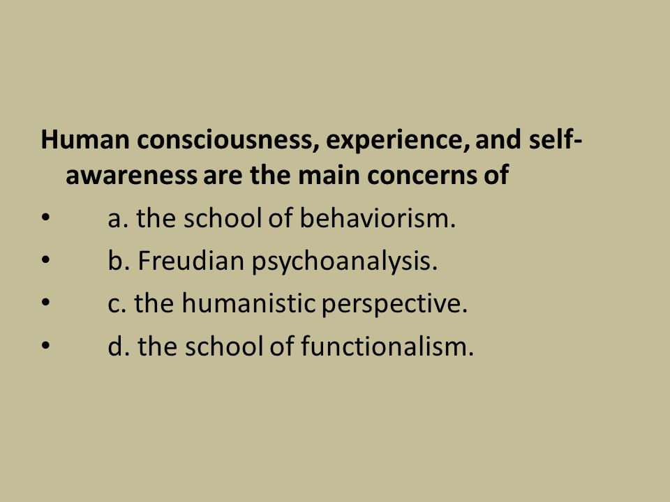 Human consciousness, experience, and self- awareness are the main concerns of a. the school of behaviorism. b. Freudian psychoanalysis. c. the humanis