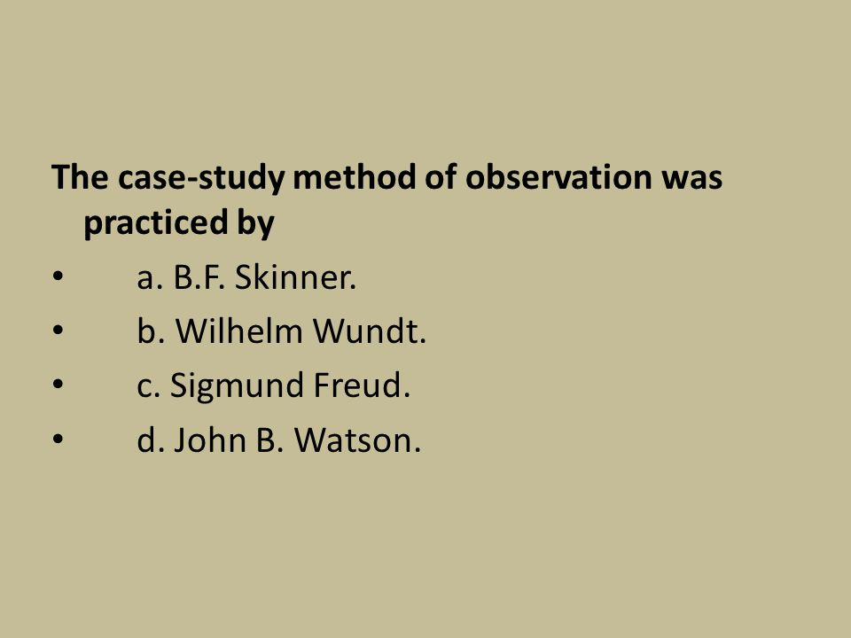 The case-study method of observation was practiced by a. B.F. Skinner. b. Wilhelm Wundt. c. Sigmund Freud. d. John B. Watson.