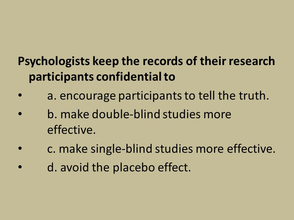 Psychologists keep the records of their research participants confidential to a. encourage participants to tell the truth. b. make double-blind studie