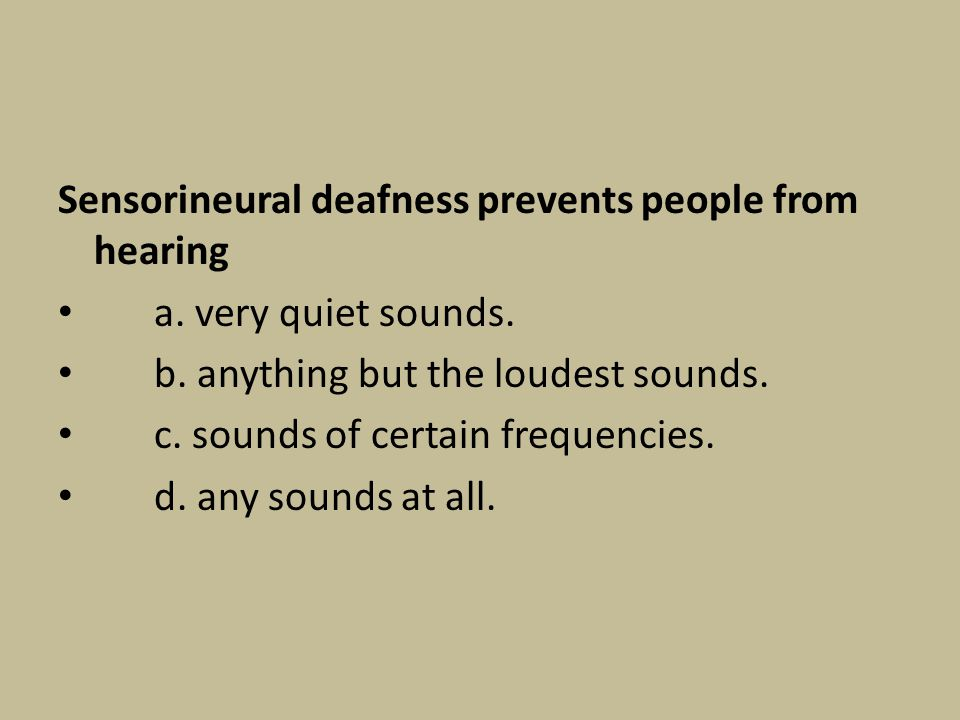 Sensorineural deafness prevents people from hearing a. very quiet sounds. b. anything but the loudest sounds. c. sounds of certain frequencies. d. any