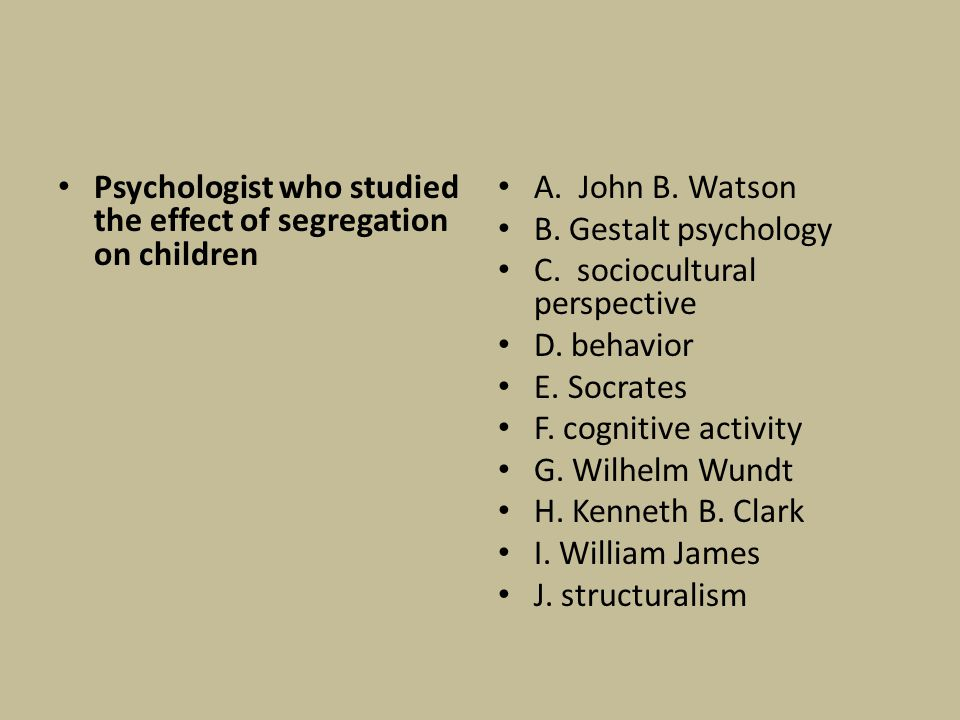 Psychologist who studied the effect of segregation on children A. John B. Watson B. Gestalt psychology C. sociocultural perspective D. behavior E. Soc