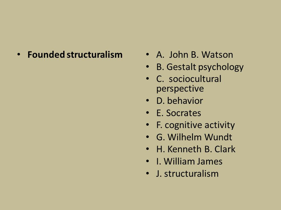 Founded structuralism A. John B. Watson B. Gestalt psychology C. sociocultural perspective D. behavior E. Socrates F. cognitive activity G. Wilhelm Wu