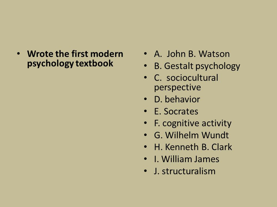 Wrote the first modern psychology textbook A. John B. Watson B. Gestalt psychology C. sociocultural perspective D. behavior E. Socrates F. cognitive a