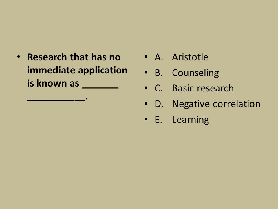 Research that has no immediate application is known as _______ ___________. A. Aristotle B.Counseling C.Basic research D.Negative correlation E.Learni