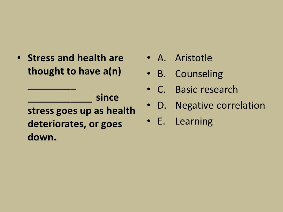 Stress and health are thought to have a(n) _________ ____________ since stress goes up as health deteriorates, or goes down. A. Aristotle B.Counseling