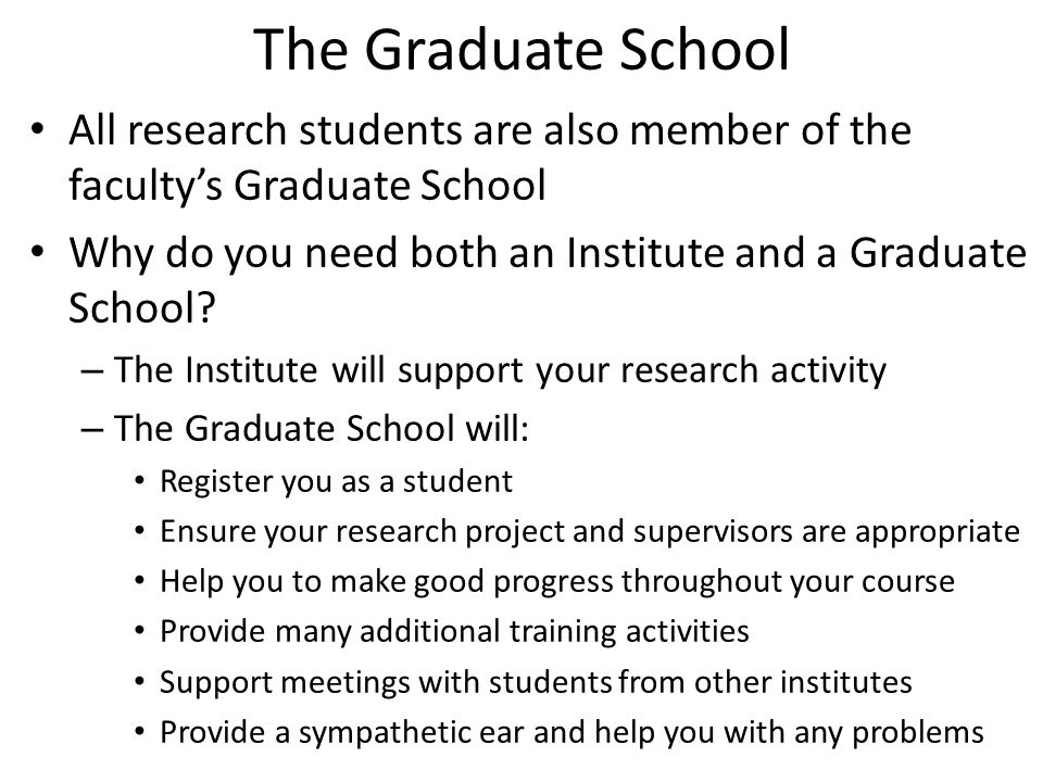The Graduate School All research students are also member of the faculty's Graduate School Why do you need both an Institute and a Graduate School? –