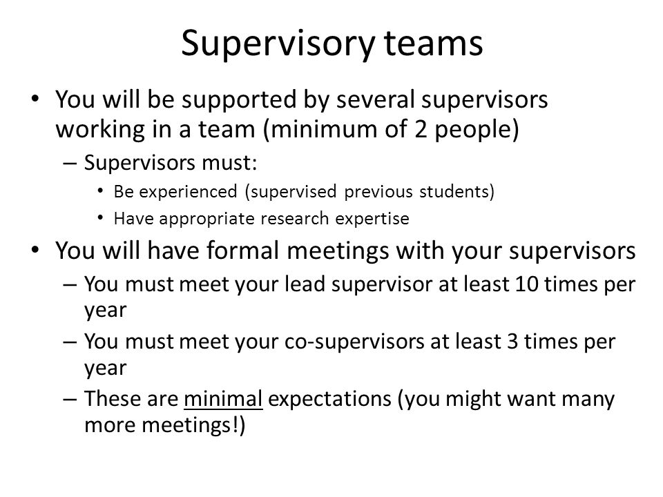 Supervisory teams You will be supported by several supervisors working in a team (minimum of 2 people) – Supervisors must: Be experienced (supervised