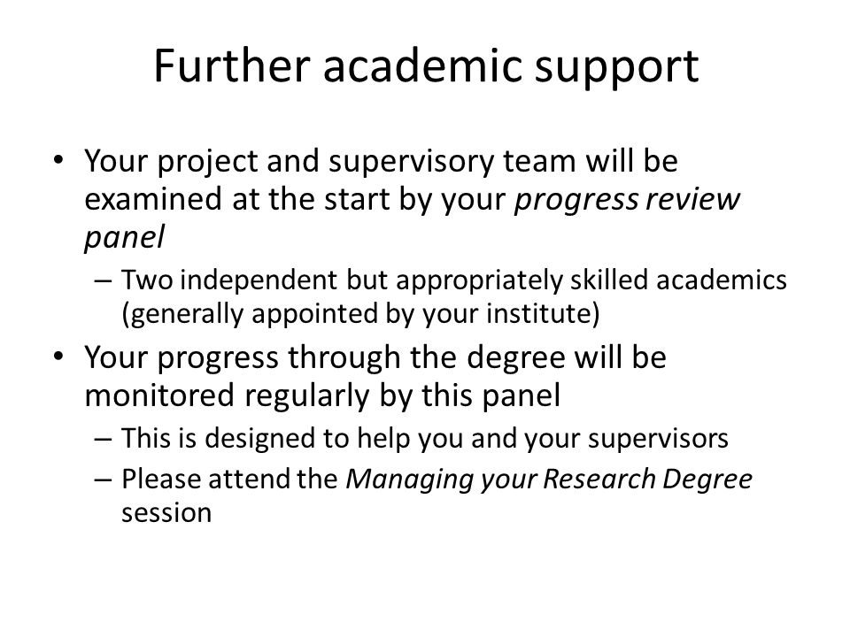 Further academic support Your project and supervisory team will be examined at the start by your progress review panel – Two independent but appropriately skilled academics (generally appointed by your institute) Your progress through the degree will be monitored regularly by this panel – This is designed to help you and your supervisors – Please attend the Managing your Research Degree session