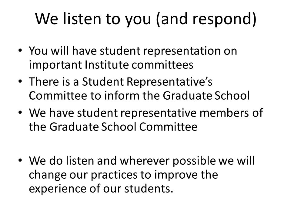 We listen to you (and respond) You will have student representation on important Institute committees There is a Student Representative's Committee to