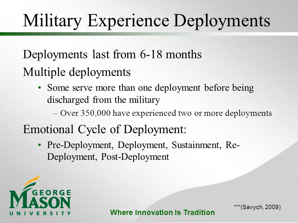Where Innovation Is Tradition Military Experience Deployments Deployments last from 6-18 months Multiple deployments Some serve more than one deployment before being discharged from the military –Over 350,000 have experienced two or more deployments Emotional Cycle of Deployment: Pre-Deployment, Deployment, Sustainment, Re- Deployment, Post-Deployment ***(Savych, 2009)