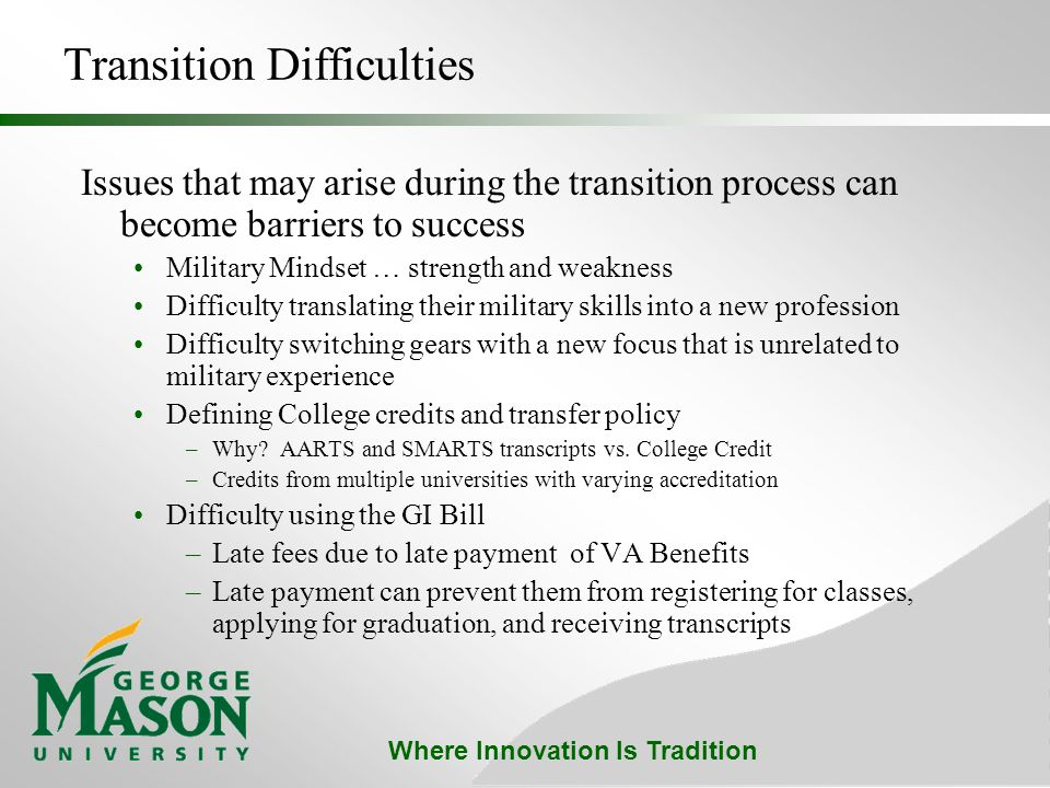 Where Innovation Is Tradition Transition Difficulties Issues that may arise during the transition process can become barriers to success Military Mindset … strength and weakness Difficulty translating their military skills into a new profession Difficulty switching gears with a new focus that is unrelated to military experience Defining College credits and transfer policy –Why.